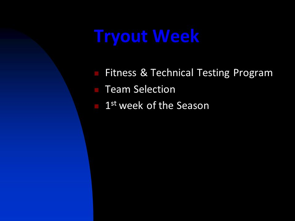 Tryout Week Fitness & Technical Testing Program Team Selection 1 st week of the Season