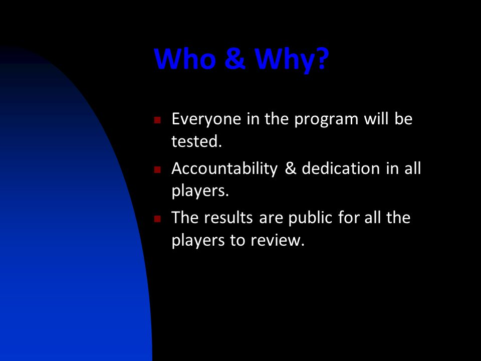 Who & Why? Everyone in the program will be tested. Accountability & dedication in all players. The results are public for all the players to review.