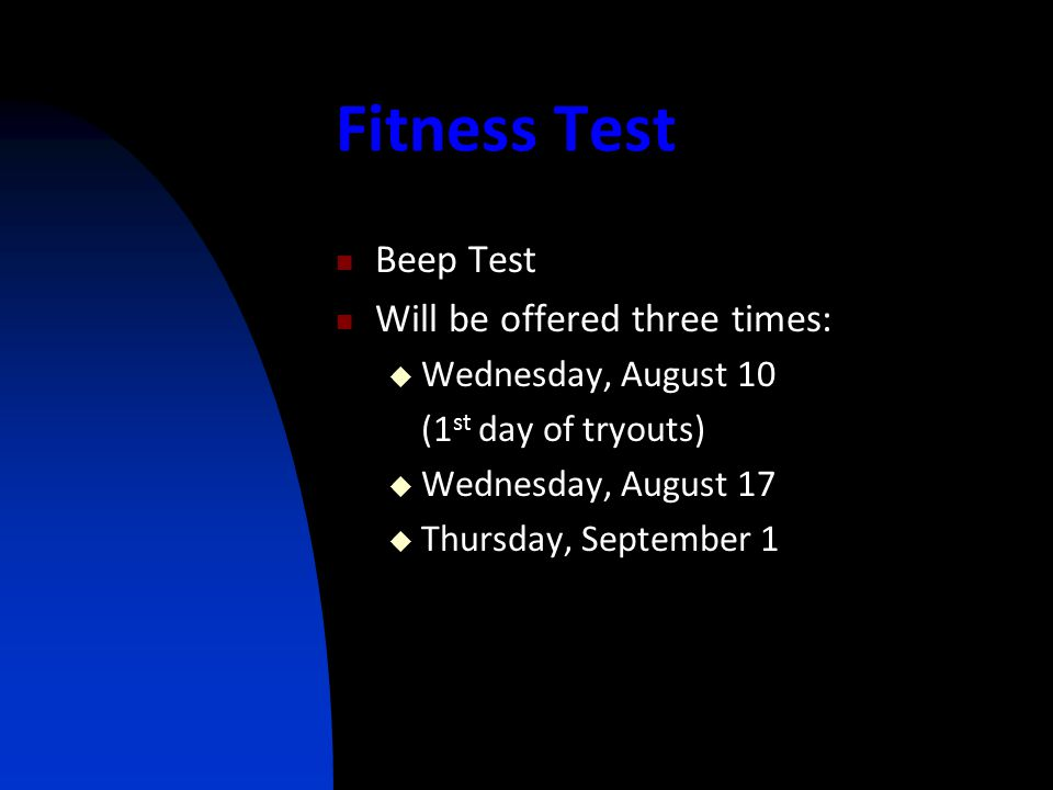 Fitness Test Beep Test Will be offered three times:  Wednesday, August 10 (1 st day of tryouts)  Wednesday, August 17  Thursday, September 1