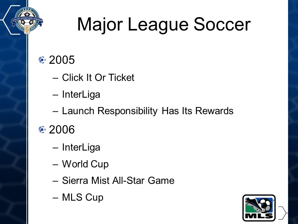 16 Major League Soccer 2005 –Click It Or Ticket –InterLiga –Launch Responsibility Has Its Rewards 2006 –InterLiga –World Cup –Sierra Mist All-Star Game –MLS Cup