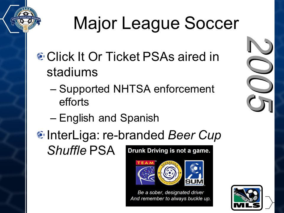 26 2005 Major League Soccer Click It Or Ticket PSAs aired in stadiums –Supported NHTSA enforcement efforts –English and Spanish InterLiga: re-branded Beer Cup Shuffle PSA