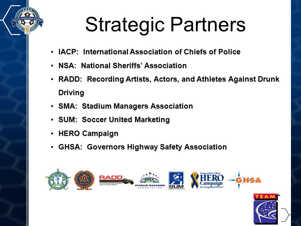 4 Strategic Partners IACP: International Association of Chiefs of PoliceIACP: International Association of Chiefs of Police NSA: National Sheriffs' AssociationNSA: National Sheriffs' Association RADD: Recording Artists, Actors, and Athletes Against Drunk DrivingRADD: Recording Artists, Actors, and Athletes Against Drunk Driving SMA: Stadium Managers AssociationSMA: Stadium Managers Association SUM: Soccer United MarketingSUM: Soccer United Marketing HERO CampaignHERO Campaign GHSA: Governors Highway Safety AssociationGHSA: Governors Highway Safety Association