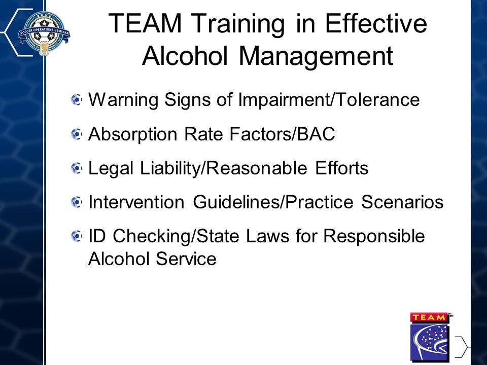 7 TEAM Training in Effective Alcohol Management Warning Signs of Impairment/Tolerance Absorption Rate Factors/BAC Legal Liability/Reasonable Efforts Intervention Guidelines/Practice Scenarios ID Checking/State Laws for Responsible Alcohol Service