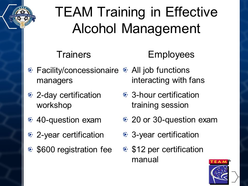 8 TEAM Training in Effective Alcohol Management Trainers Facility/concessionaire managers 2-day certification workshop 40-question exam 2-year certification $600 registration fee Employees All job functions interacting with fans 3-hour certification training session 20 or 30-question exam 3-year certification $12 per certification manual