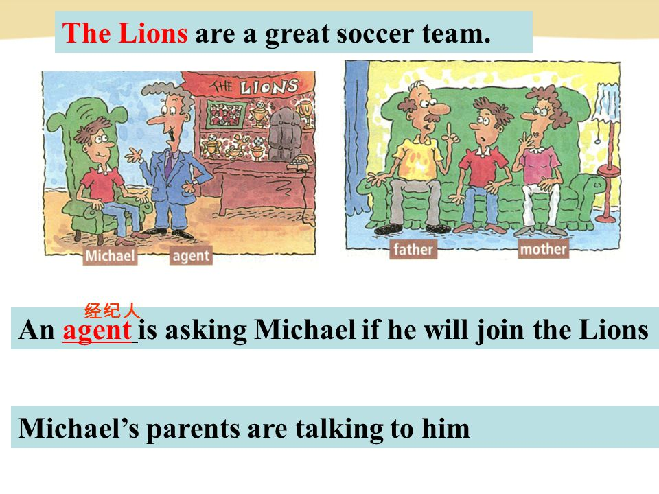 An agent is asking Michael if he will join the Lions The Lions are a great soccer team.