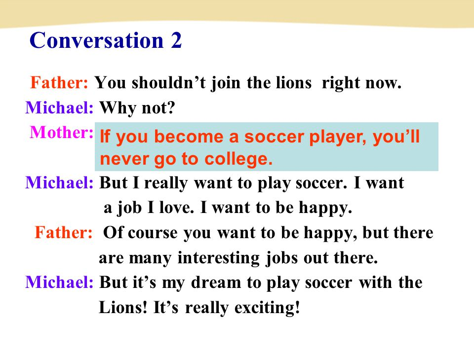 Father: You shouldn't join the lions right now. Michael: Why not? Mother: If you become a soccer player, you'll never go to college. Michael: But I re