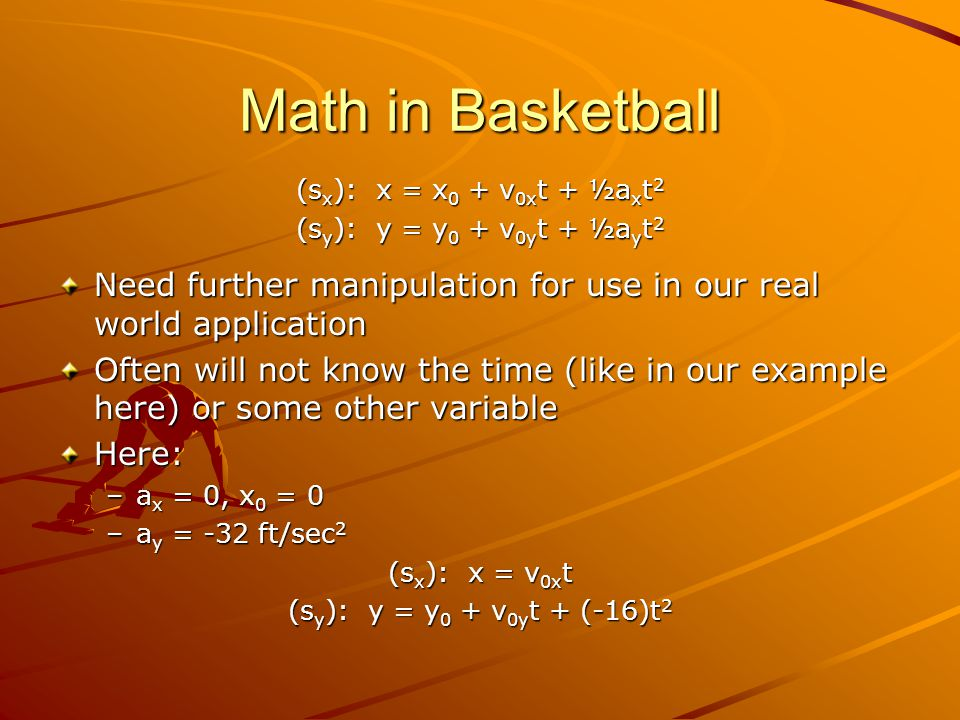 Math in Basketball (s x ): x = x 0 + v 0x t + ½a x t 2 (s y ): y = y 0 + v 0y t + ½a y t 2 Need further manipulation for use in our real world application Often will not know the time (like in our example here) or some other variable Here: –a x = 0, x 0 = 0 –a y = -32 ft/sec 2 (s x ): x = v 0x t (s y ): y = y 0 + v 0y t + (-16)t 2