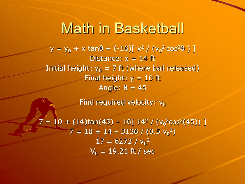 Math in Basketball y = y 0 + x tanθ + (-16)[ x 2 / (v 0 2 cos 2 θ ) ] Distance: x = 14 ft Initial height: y 0 = 7 ft (where ball released) Final height: y = 10 ft Angle: θ = 45 Find required velocity: v 0 7 = 10 + (14)tan(45) – 16[ 14 2 / (v 0 2 cos 2 (45)) ] 7 = 10 + 14 – 3136 / (0.5 v 0 2 ) 17 = 6272 / v 0 2 V 0 = 19.21 ft / sec