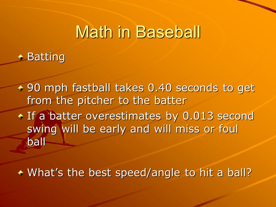 Math in Baseball Batting 90 mph fastball takes 0.40 seconds to get from the pitcher to the batter If a batter overestimates by 0.013 second swing will be early and will miss or foul ball What's the best speed/angle to hit a ball