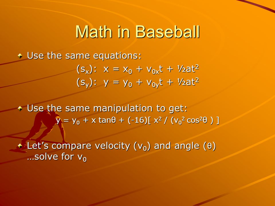 Math in Baseball Use the same equations: (s x ): x = x 0 + v 0x t + ½at 2 (s y ): y = y 0 + v 0y t + ½at 2 Use the same manipulation to get: y = y 0 + x tanθ + (-16)[ x 2 / (v 0 2 cos 2 θ ) ] Let's compare velocity (v 0 ) and angle ( θ ) …solve for v 0