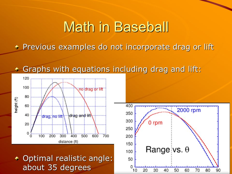 Math in Baseball Previous examples do not incorporate drag or lift Graphs with equations including drag and lift: Optimal realistic angle: about 35 degrees