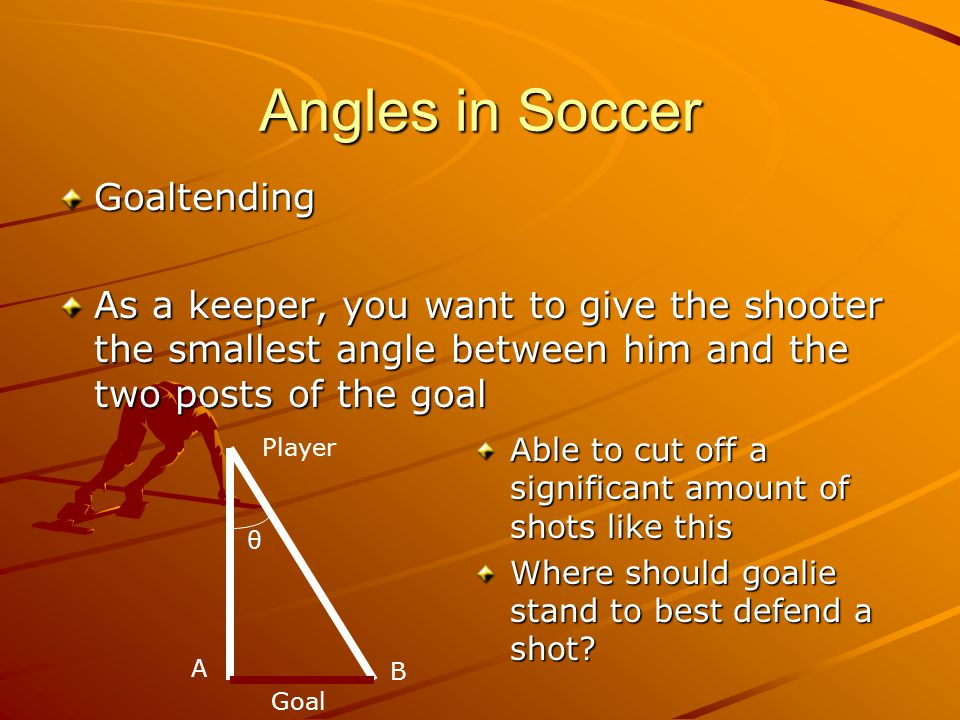 Angles in Soccer Goaltending As a keeper, you want to give the shooter the smallest angle between him and the two posts of the goal A B Player Goal θ Able to cut off a significant amount of shots like this Where should goalie stand to best defend a shot