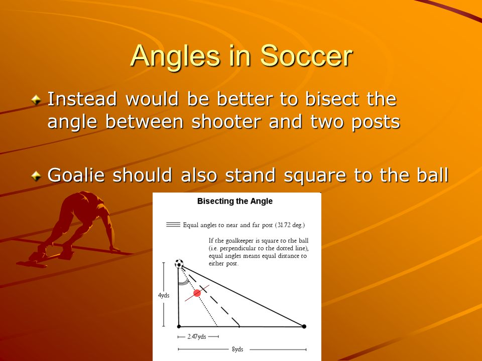 Angles in Soccer Instead would be better to bisect the angle between shooter and two posts Goalie should also stand square to the ball