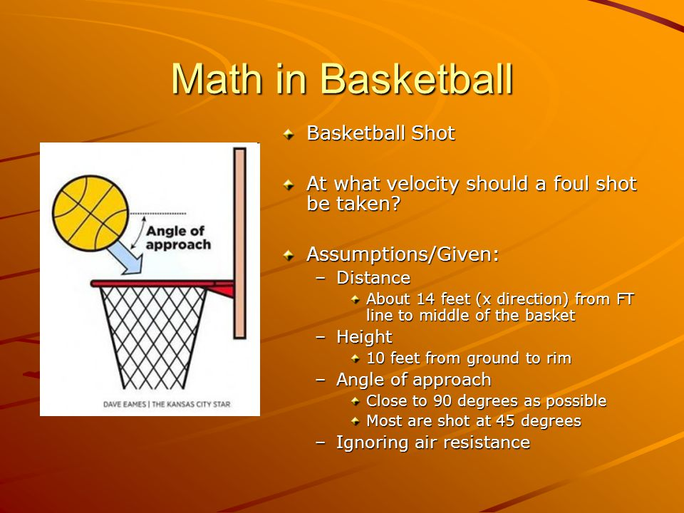 Math in Basketball Heavy Use of Kinematic Equations –Displacement: s = s 0 + v 0 t + ½at 2 s = final position s 0 = initial position v 0 = initial velocity t = time a = acceleration This is 490….where did this equation come from?