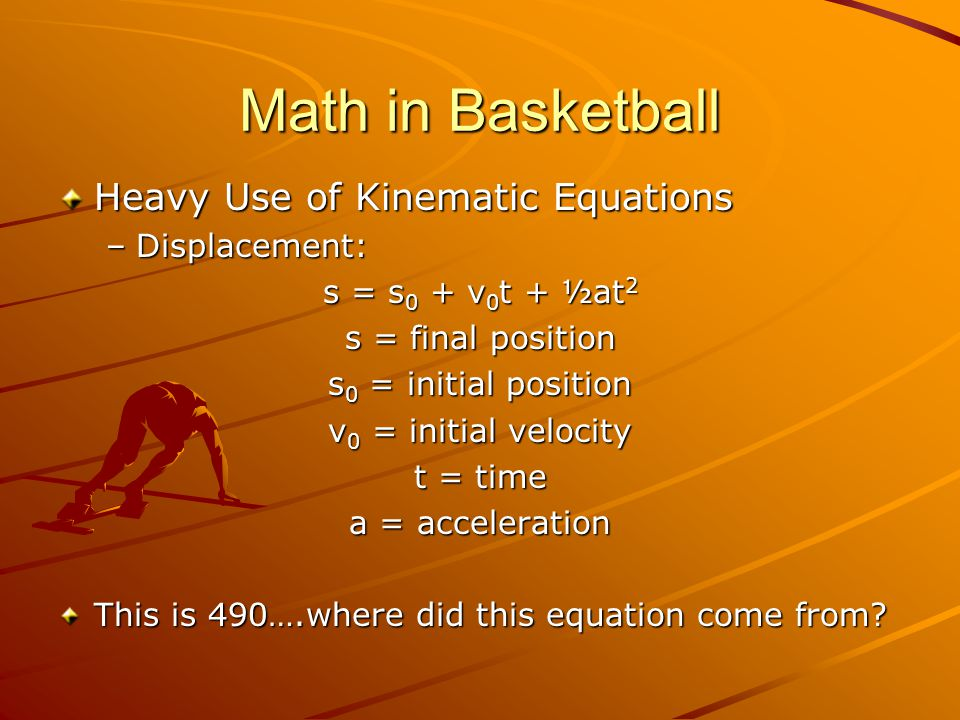 Math in Basketball Heavy Use of Kinematic Equations –Displacement: s = s 0 + v 0 t + ½at 2 s = final position s 0 = initial position v 0 = initial velocity t = time a = acceleration This is 490….where did this equation come from