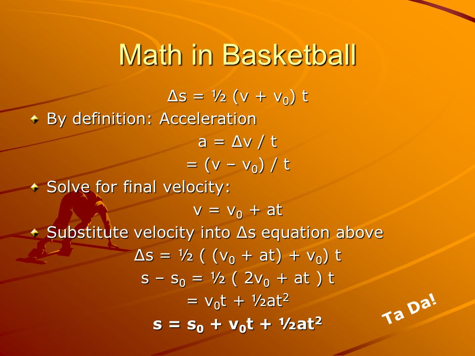 Math in Basketball Displacement Function s = s 0 + v 0 t + ½at 2 Break into x and y components (s x ): x = x 0 + v 0x t + ½at 2 (s y ): y = y 0 + v 0y t + ½at 2 Displacement Vectors: s sysy sxsx
