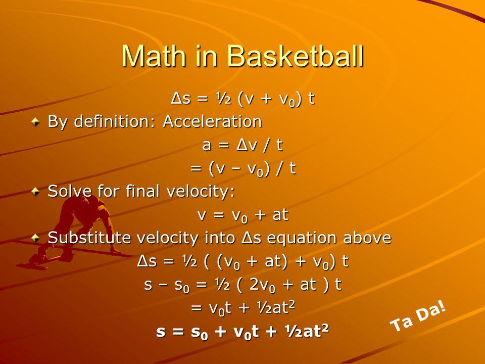 Math in Basketball Δs = ½ (v + v 0 ) t By definition: Acceleration a = Δv / t = (v – v 0 ) / t Solve for final velocity: v = v 0 + at Substitute velocity into Δs equation above Δs = ½ ( (v 0 + at) + v 0 ) t s – s 0 = ½ ( 2v 0 + at ) t = v 0 t + ½at 2 s = s 0 + v 0 t + ½at 2 Ta Da!