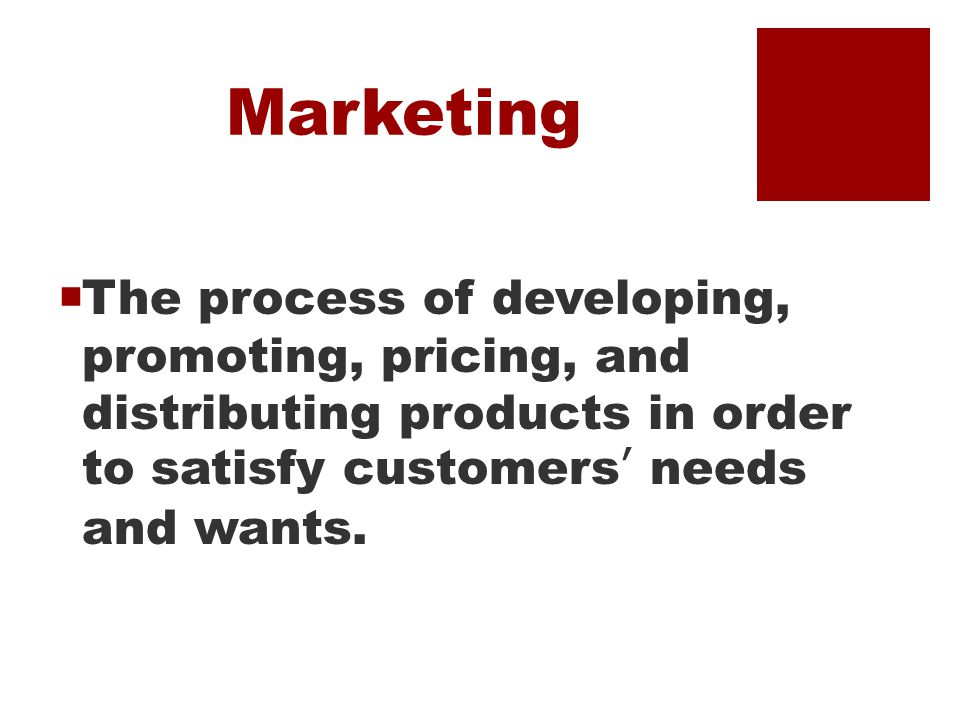 Marketing  The process of developing, promoting, pricing, and distributing products in order to satisfy customers' needs and wants.