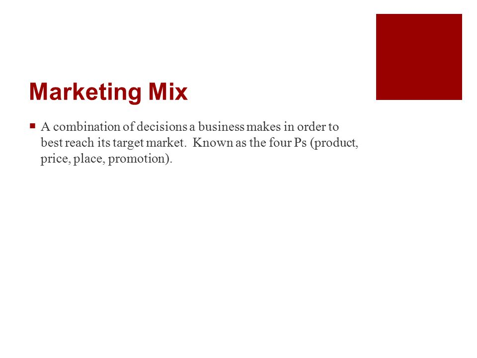 Marketing Mix  A combination of decisions a business makes in order to best reach its target market.