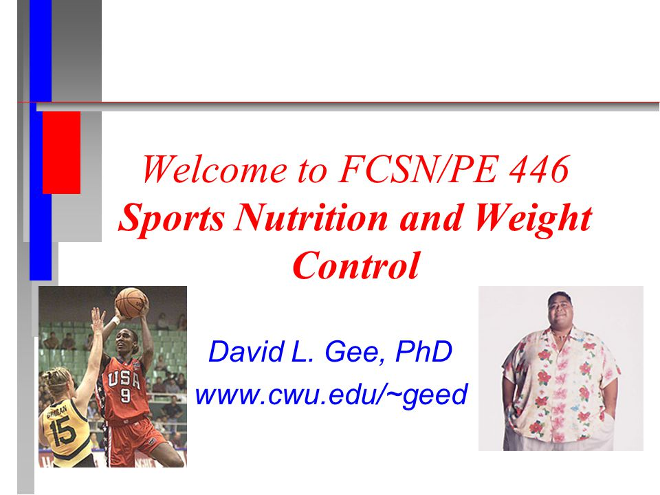 Welcome to FCSN/PE 446 Sports Nutrition and Weight Control David L. Gee, PhD www.cwu.edu/~geed