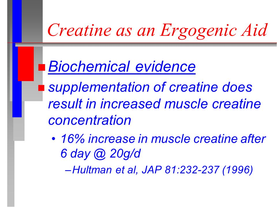 Creatine as an Ergogenic Aid n Biochemical evidence n supplementation of creatine does result in increased muscle creatine concentration 16% increase in muscle creatine after 6 day @ 20g/d –Hultman et al, JAP 81:232-237 (1996)