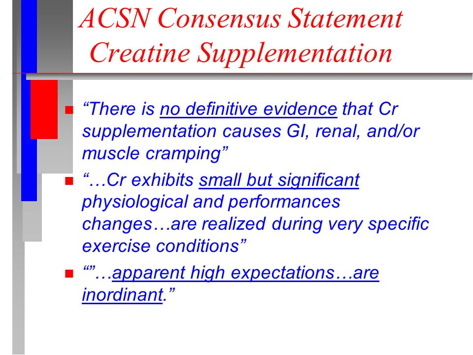 ACSN Consensus Statement Creatine Supplementation n There is no definitive evidence that Cr supplementation causes GI, renal, and/or muscle cramping n …Cr exhibits small but significant physiological and performances changes…are realized during very specific exercise conditions n …apparent high expectations…are inordinant.