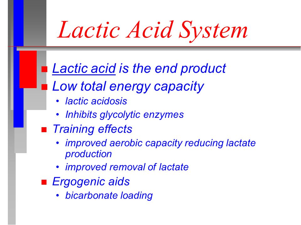 Lactic Acid System n Lactic acid is the end product n Low total energy capacity lactic acidosis Inhibits glycolytic enzymes n Training effects improved aerobic capacity reducing lactate production improved removal of lactate n Ergogenic aids bicarbonate loading