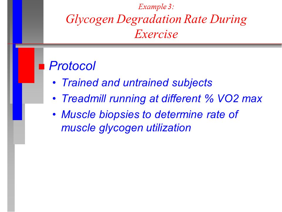 Example 3: Glycogen Degradation Rate During Exercise n Protocol Trained and untrained subjects Treadmill running at different % VO2 max Muscle biopsies to determine rate of muscle glycogen utilization