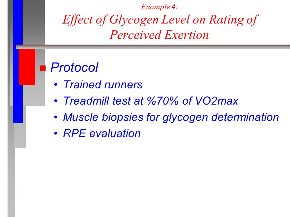 Example 4: Effect of Glycogen Level on Rating of Perceived Exertion n Protocol Trained runners Treadmill test at %70% of VO2max Muscle biopsies for glycogen determination RPE evaluation