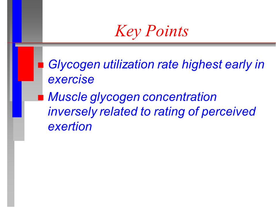 Key Points n Glycogen utilization rate highest early in exercise n Muscle glycogen concentration inversely related to rating of perceived exertion