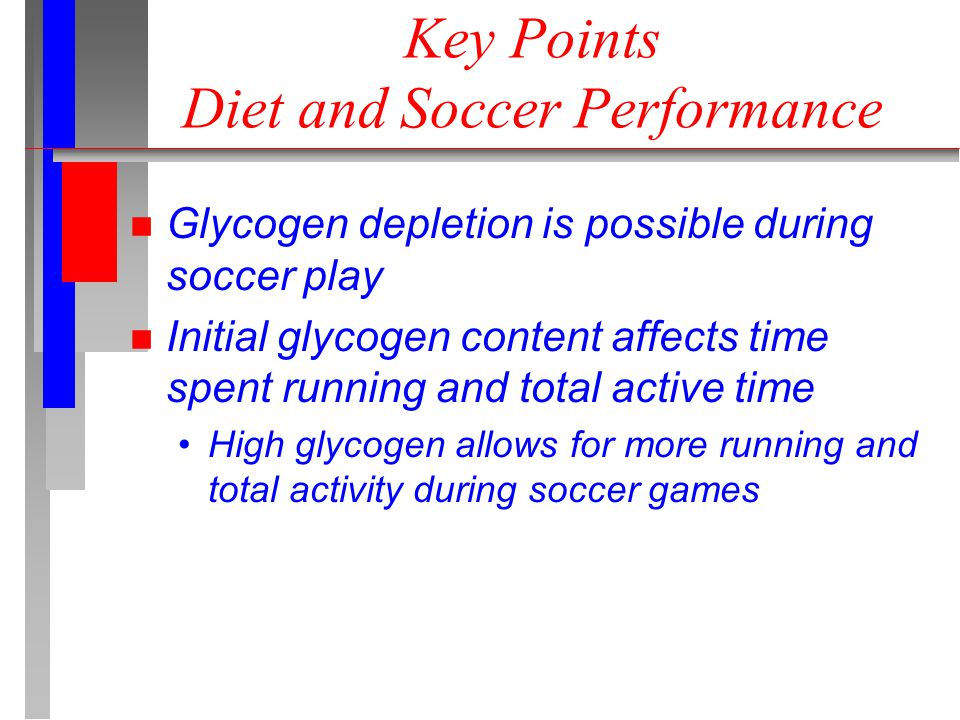 Key Points Diet and Soccer Performance n Glycogen depletion is possible during soccer play n Initial glycogen content affects time spent running and total active time High glycogen allows for more running and total activity during soccer games
