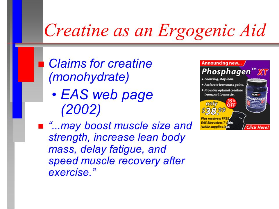 Creatine as an Ergogenic Aid n Claims for creatine (monohydrate) EAS web page (2002) n ...may boost muscle size and strength, increase lean body mass, delay fatigue, and speed muscle recovery after exercise.