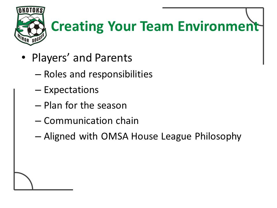 Creating Your Team Environment Players' and Parents – Roles and responsibilities – Expectations – Plan for the season – Communication chain – Aligned with OMSA House League Philosophy