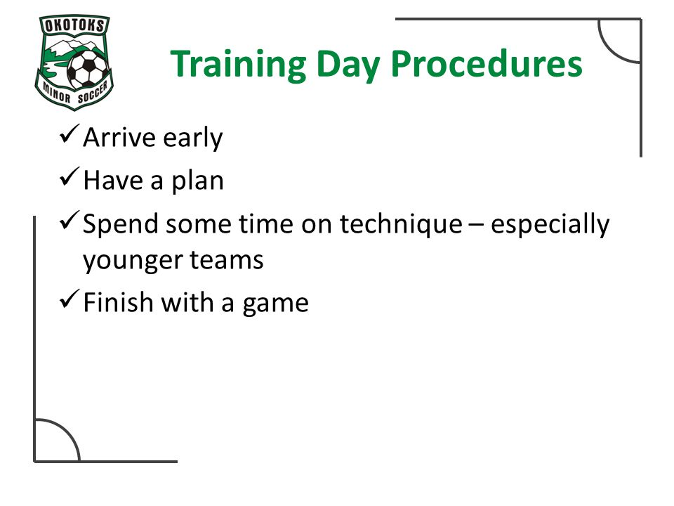 Training Day Procedures Arrive early Have a plan Spend some time on technique – especially younger teams Finish with a game