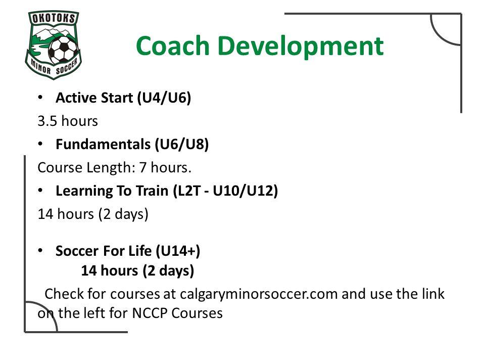 Coach Development Active Start (U4/U6) 3.5 hours Fundamentals (U6/U8) Course Length: 7 hours.