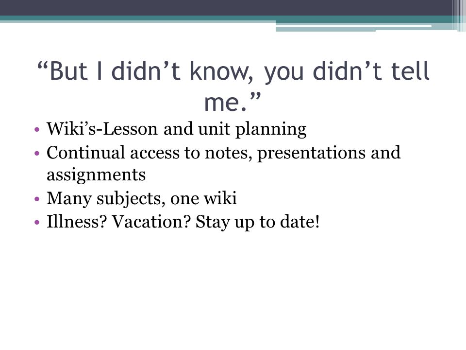 But I didn't know, you didn't tell me. Wiki's-Lesson and unit planning Continual access to notes, presentations and assignments Many subjects, one wiki Illness.