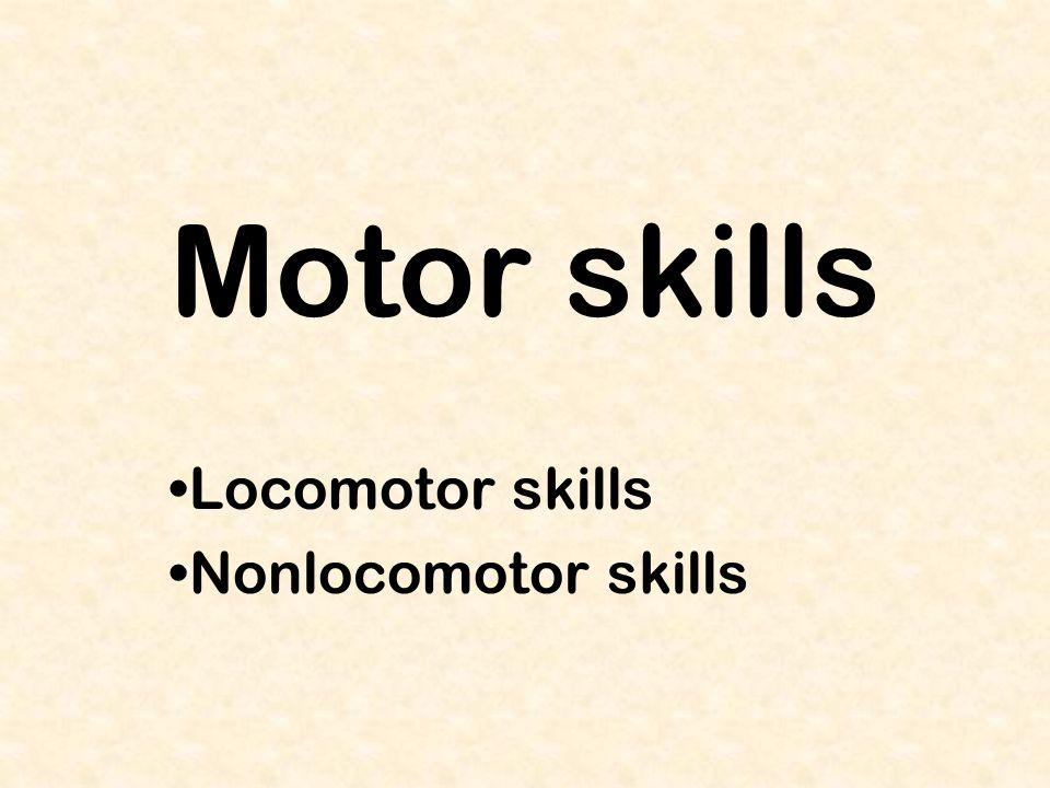 Motor skills Locomotor skills Nonlocomotor skills