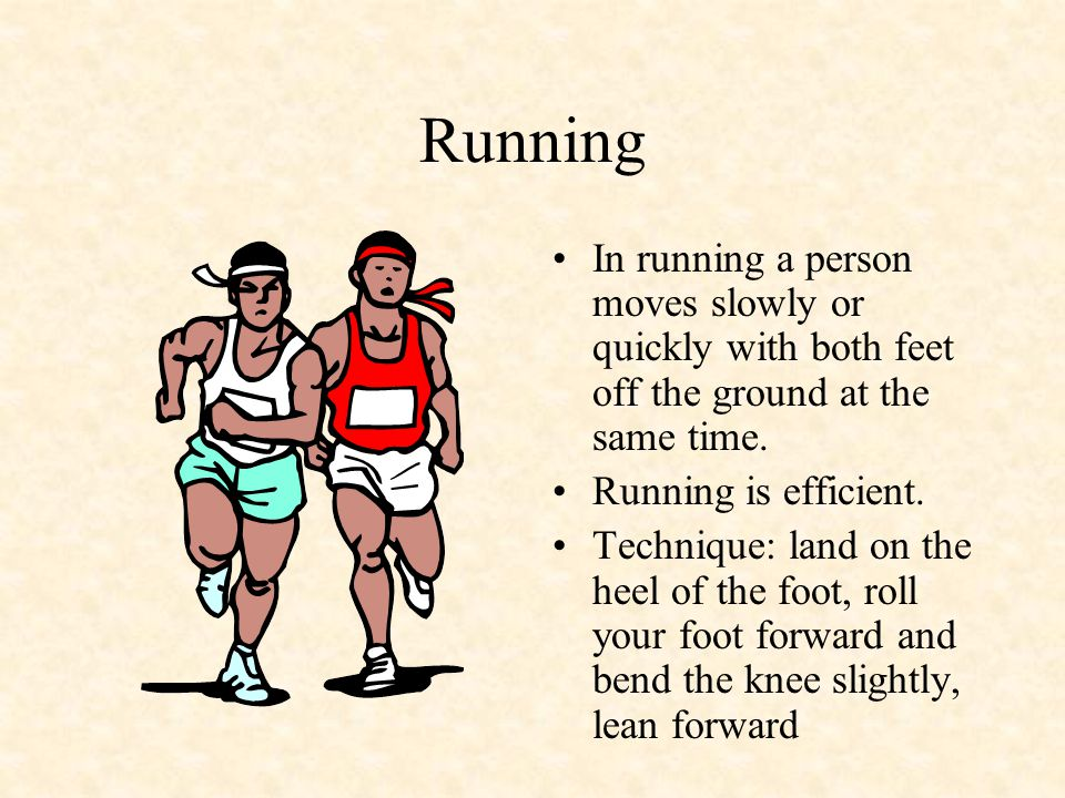 Running In running a person moves slowly or quickly with both feet off the ground at the same time.