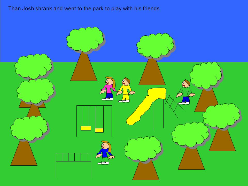 Than Josh shrank and went to the park to play with his friends.