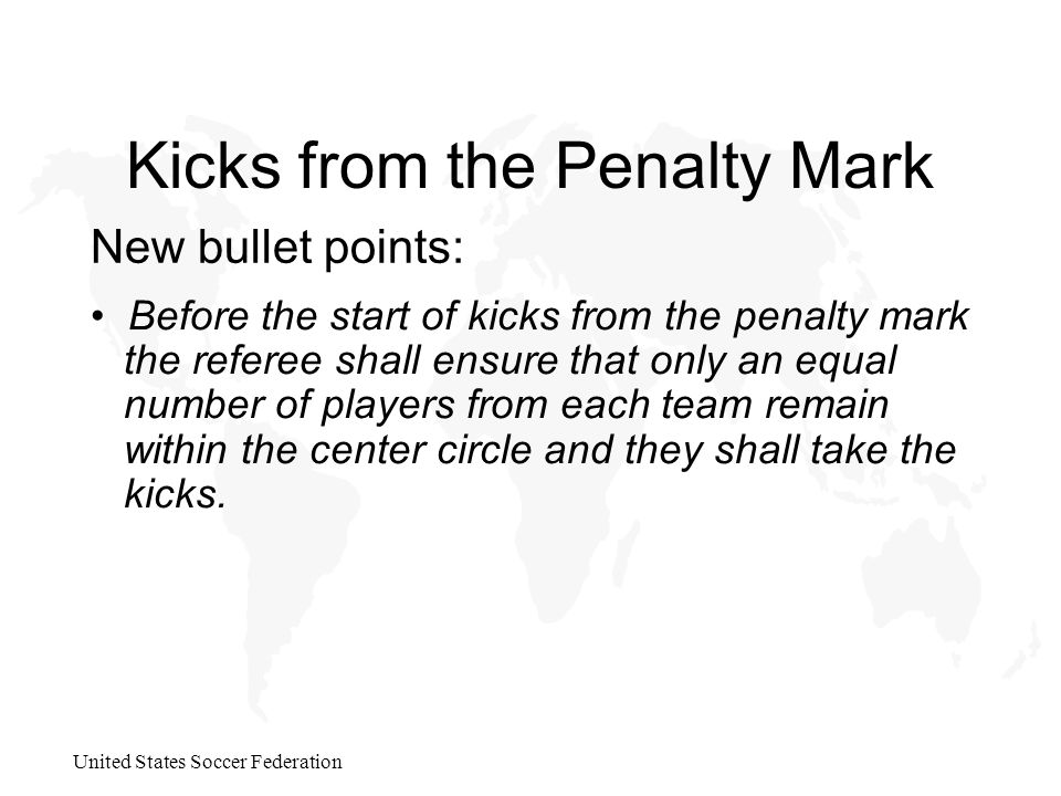United States Soccer Federation Kicks from the Penalty Mark New bullet points: Before the start of kicks from the penalty mark the referee shall ensure that only an equal number of players from each team remain within the center circle and they shall take the kicks.