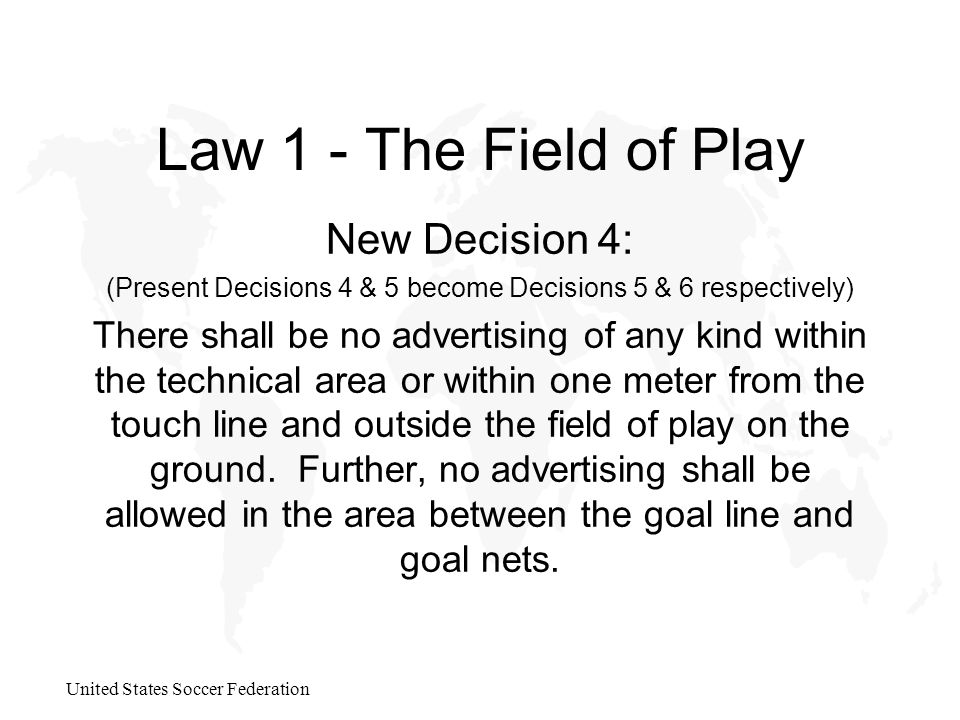 United States Soccer Federation Law 1 - The Field of Play New Decision 4: (Present Decisions 4 & 5 become Decisions 5 & 6 respectively) There shall be no advertising of any kind within the technical area or within one meter from the touch line and outside the field of play on the ground.