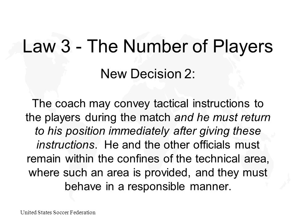 United States Soccer Federation Law 3 - The Number of Players New Decision 2: The coach may convey tactical instructions to the players during the match and he must return to his position immediately after giving these instructions.
