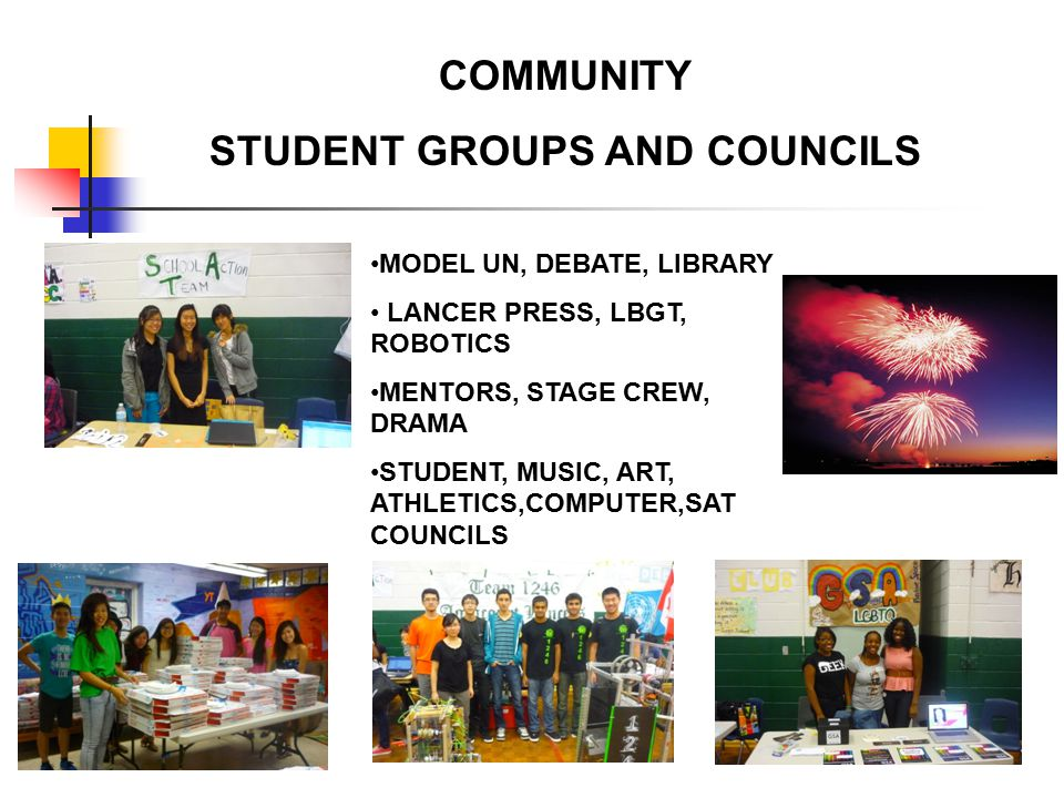 COMMUNITY STUDENT GROUPS AND COUNCILS MODEL UN, DEBATE, LIBRARY LANCER PRESS, LBGT, ROBOTICS MENTORS, STAGE CREW, DRAMA STUDENT, MUSIC, ART, ATHLETICS,COMPUTER,SAT COUNCILS