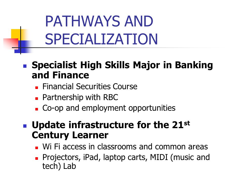 Specialist High Skills Major in Banking and Finance Financial Securities Course Partnership with RBC Co-op and employment opportunities Update infrastructure for the 21 st Century Learner Wi Fi access in classrooms and common areas Projectors, iPad, laptop carts, MIDI (music and tech) Lab PATHWAYS AND SPECIALIZATION