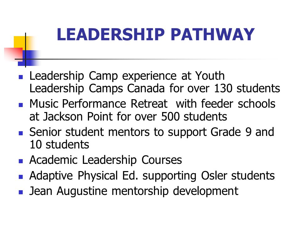 LEADERSHIP PATHWAY Leadership Camp experience at Youth Leadership Camps Canada for over 130 students Music Performance Retreat with feeder schools at Jackson Point for over 500 students Senior student mentors to support Grade 9 and 10 students Academic Leadership Courses Adaptive Physical Ed.