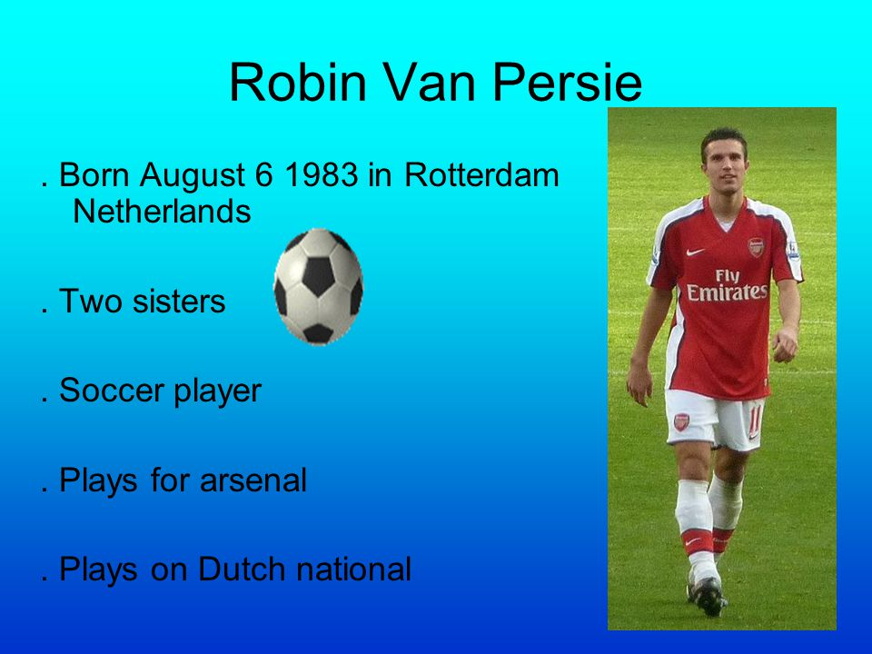 Robin Van Persie. Born August 6 1983 in Rotterdam Netherlands. Two sisters. Soccer player. Plays for arsenal. Plays on Dutch national