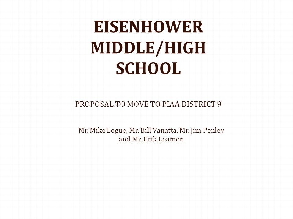 EISENHOWER MIDDLE/HIGH SCHOOL PROPOSAL TO MOVE TO PIAA DISTRICT 9 Mr. Mike Logue, Mr. Bill Vanatta, Mr. Jim Penley and Mr. Erik Leamon