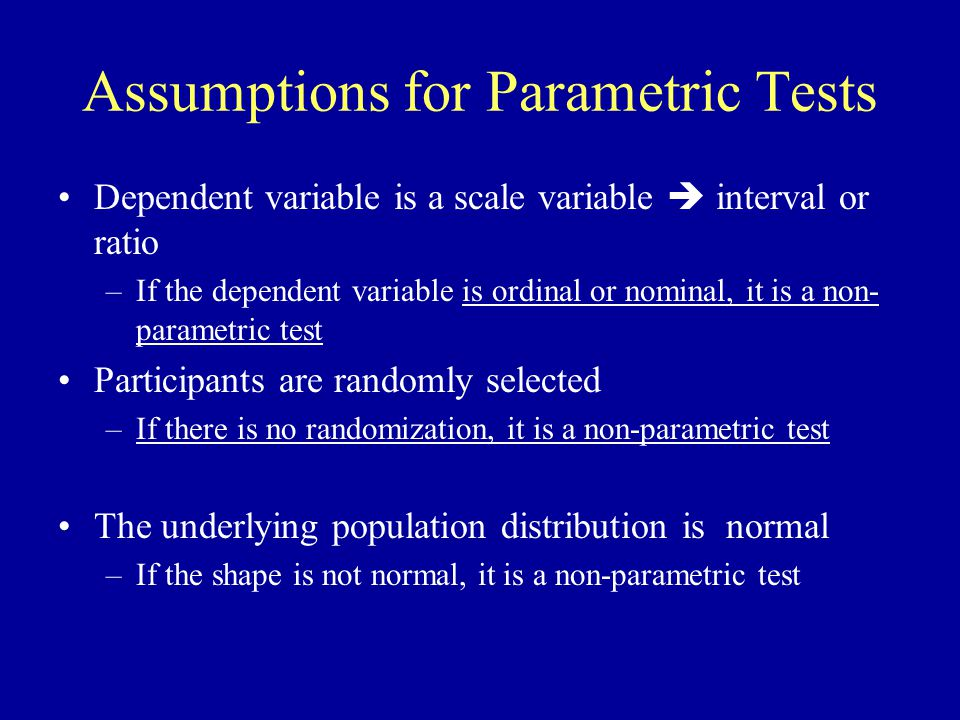 Assumptions for Parametric Tests Dependent variable is a scale variable  interval or ratio –If the dependent variable is ordinal or nominal, it is a non- parametric test Participants are randomly selected –If there is no randomization, it is a non-parametric test The underlying population distribution is normal –If the shape is not normal, it is a non-parametric test