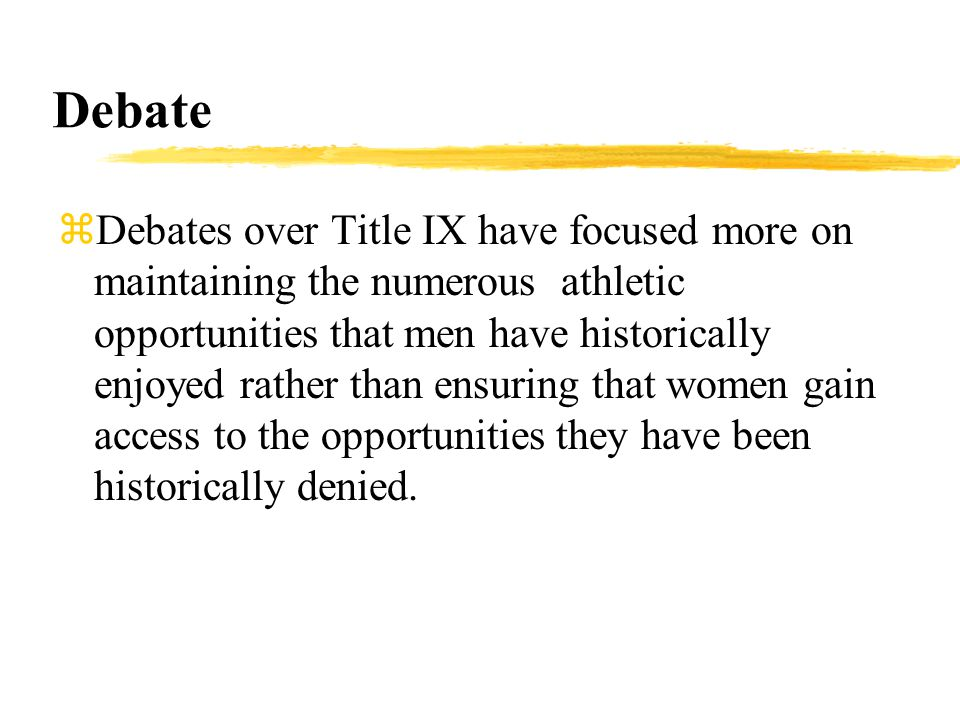 Debate zDebates over Title IX have focused more on maintaining the numerous athletic opportunities that men have historically enjoyed rather than ensuring that women gain access to the opportunities they have been historically denied.
