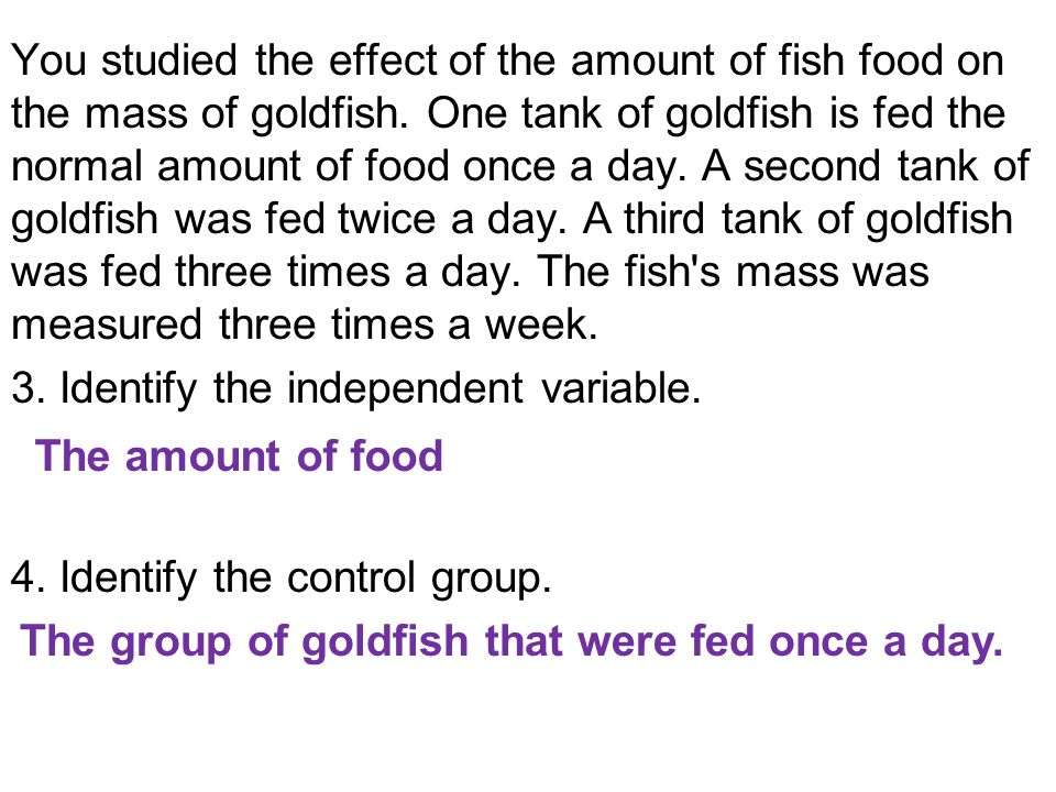 You studied the effect of the amount of fish food on the mass of goldfish. One tank of goldfish is fed the normal amount of food once a day. A second